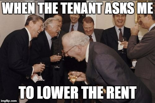 Laughing Men In Suits Meme | WHEN THE TENANT ASKS ME TO LOWER THE RENT | image tagged in memes,laughing men in suits | made w/ Imgflip meme maker