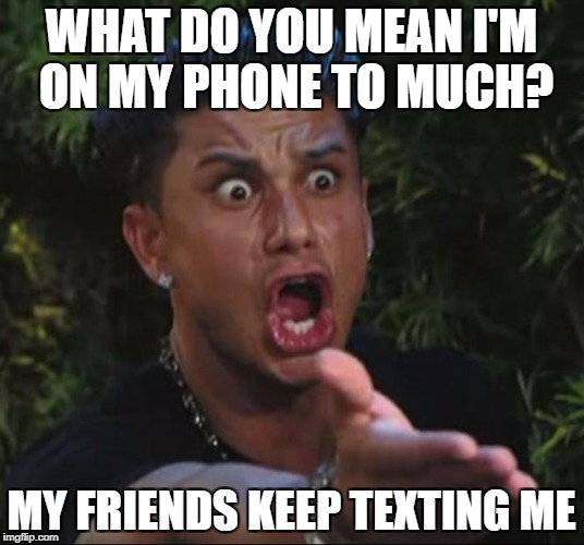 phone addict | WHAT DO YOU MEAN I'M ON MY PHONE TO MUCH? MY FRIENDS KEEP TEXTING ME | image tagged in memes,dj pauly d | made w/ Imgflip meme maker