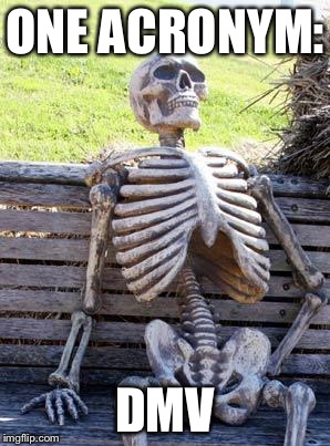 Waiting Skeleton Meme | ONE ACRONYM: DMV | image tagged in memes,waiting skeleton | made w/ Imgflip meme maker