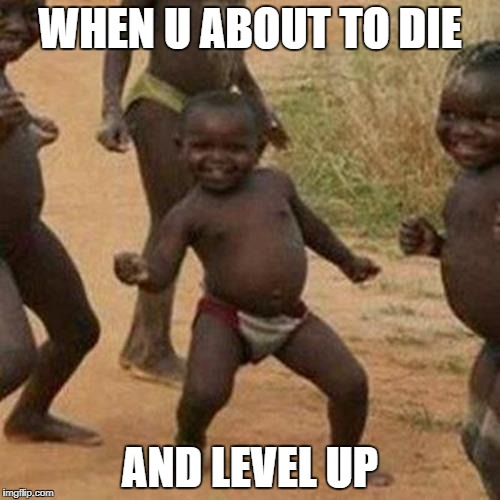 Third World Success Kid Meme | WHEN U ABOUT TO DIE AND LEVEL UP | image tagged in memes,third world success kid | made w/ Imgflip meme maker