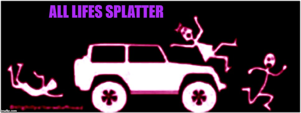 Nobody cares about your protest | ALL LIFES SPLATTER | image tagged in all lives splatter,splat,cars,whoops,meme funny | made w/ Imgflip meme maker