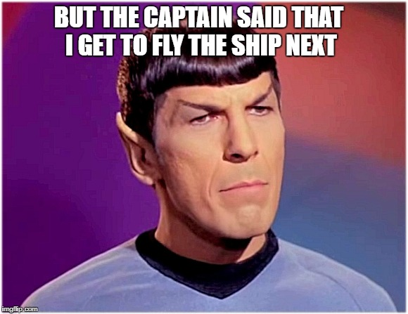 Disappointed Spock | BUT THE CAPTAIN SAID THAT I GET TO FLY THE SHIP NEXT | image tagged in spock lives matter,star trek meme,capt kirk,james tiberius snake hawk,kitty cat | made w/ Imgflip meme maker