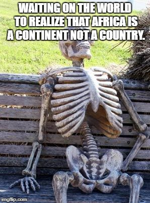 Waiting Skeleton Meme | WAITING ON THE WORLD TO REALIZE THAT AFRICA IS A CONTINENT NOT A COUNTRY. | image tagged in memes,waiting skeleton | made w/ Imgflip meme maker