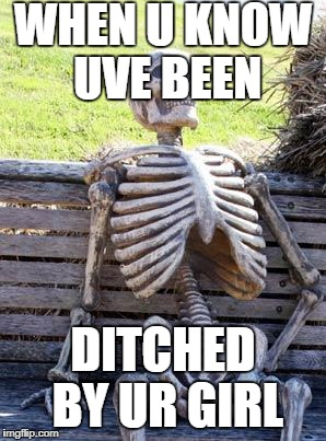 Waiting Skeleton Meme | WHEN U KNOW UVE BEEN DITCHED BY UR GIRL | image tagged in memes,waiting skeleton | made w/ Imgflip meme maker