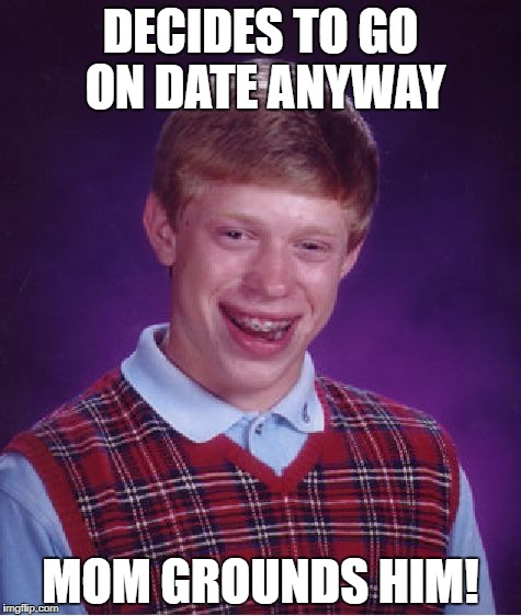 Bad Luck Brian Meme | DECIDES TO GO ON DATE ANYWAY MOM GROUNDS HIM! | image tagged in memes,bad luck brian | made w/ Imgflip meme maker