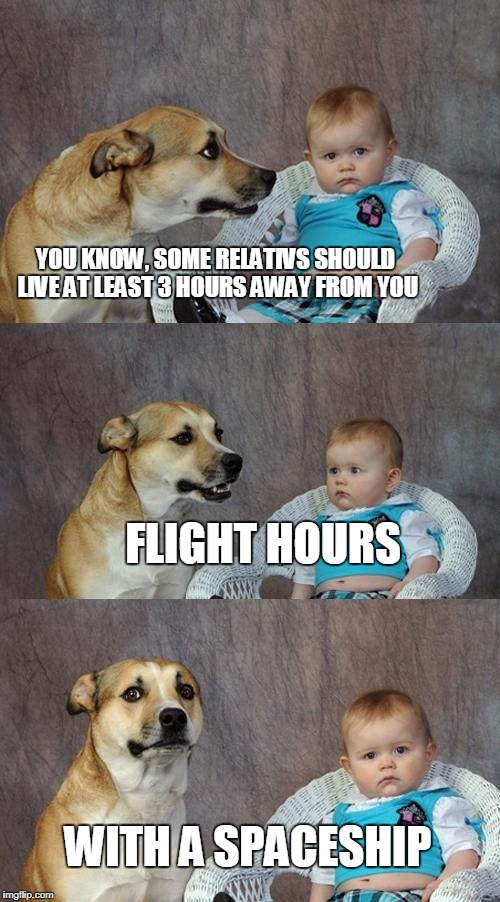 Dad Joke Dog Meme | YOU KNOW, SOME RELATIVS SHOULD LIVE AT LEAST 3 HOURS AWAY FROM YOU WITH A SPACESHIP FLIGHT HOURS | image tagged in memes,dad joke dog | made w/ Imgflip meme maker