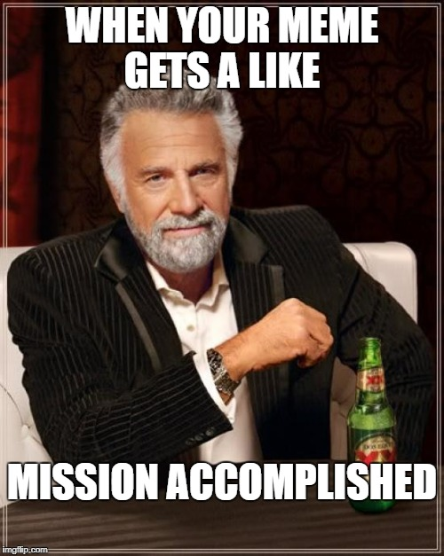 The Most Interesting Man In The World Meme | WHEN YOUR MEME GETS A LIKE MISSION ACCOMPLISHED | image tagged in memes,the most interesting man in the world | made w/ Imgflip meme maker