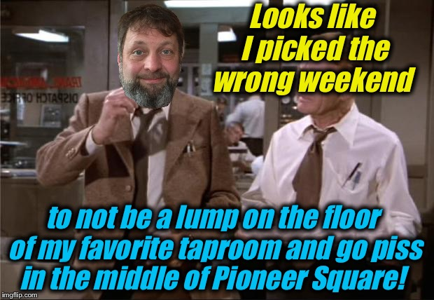 Looks like I picked the wrong weekend to not be a lump on the floor of my favorite taproom and go piss in the middle of Pioneer Square! | made w/ Imgflip meme maker