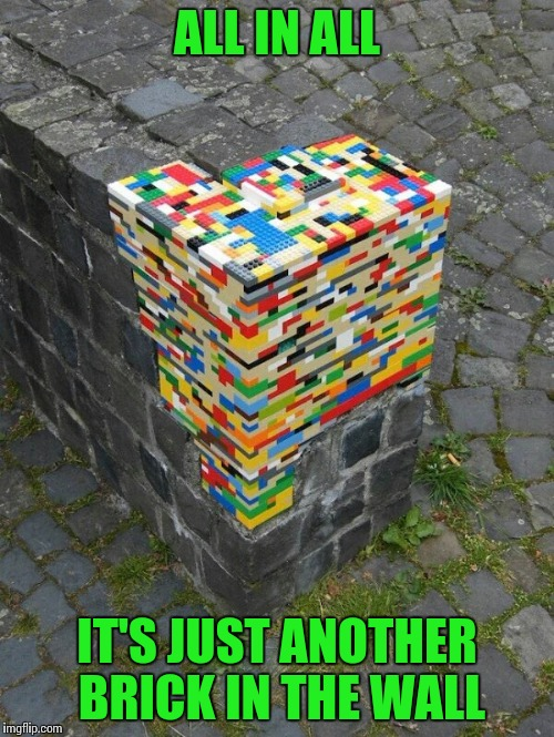 Pink Floyd fans would understand | ALL IN ALL IT'S JUST ANOTHER BRICK IN THE WALL | image tagged in lego's,pink floyd,wall,pipe_picasso | made w/ Imgflip meme maker