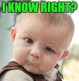 Skeptical Baby Meme | I KNOW RIGHT? | image tagged in memes,skeptical baby | made w/ Imgflip meme maker