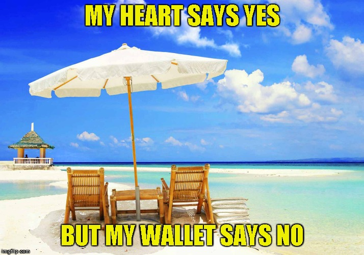 MY HEART SAYS YES BUT MY WALLET SAYS NO | image tagged in memes,summer vacation,paradise,powermetalhead,wallet,no money | made w/ Imgflip meme maker