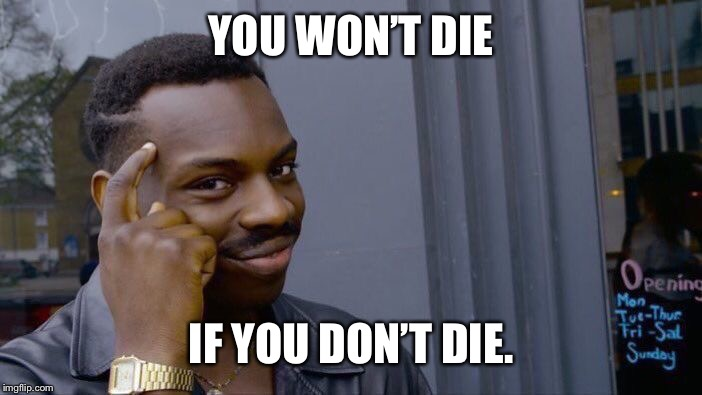 Roll Safe Think About It Meme | YOU WON'T DIE IF YOU DON'T DIE. | image tagged in memes,roll safe think about it | made w/ Imgflip meme maker