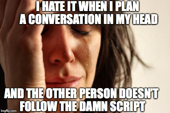 First World Problems Meme | I HATE IT WHEN I PLAN A CONVERSATION IN MY HEAD AND THE OTHER PERSON DOESN'T FOLLOW THE DAMN SCRIPT | image tagged in memes,first world problems,conversation | made w/ Imgflip meme maker