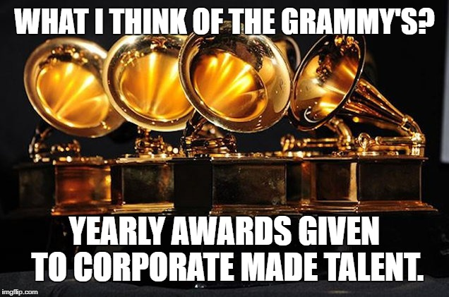 WHAT I THINK OF THE GRAMMY'S? YEARLY AWARDS GIVEN TO CORPORATE MADE TALENT. | image tagged in boycott 2017 grammys | made w/ Imgflip meme maker