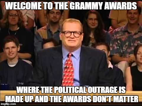 WELCOME TO THE GRAMMY AWARDS WHERE THE POLITICAL OUTRAGE IS MADE UP AND THE AWARDS DON'T MATTER | image tagged in whose line is it anyway | made w/ Imgflip meme maker