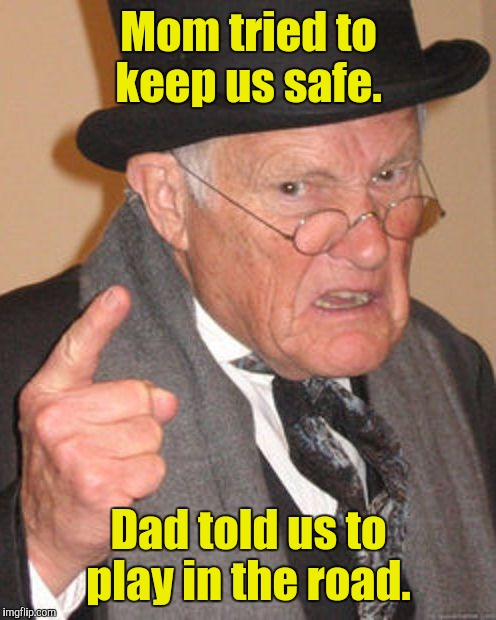 Mom tried to keep us safe. Dad told us to play in the road. | made w/ Imgflip meme maker