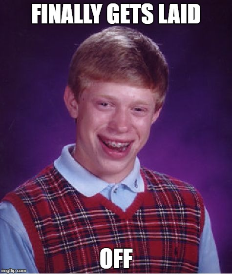 Thought his luck had changed---but no. | FINALLY GETS LAID OFF | image tagged in memes,bad luck brian,lucky,good luck brian | made w/ Imgflip meme maker