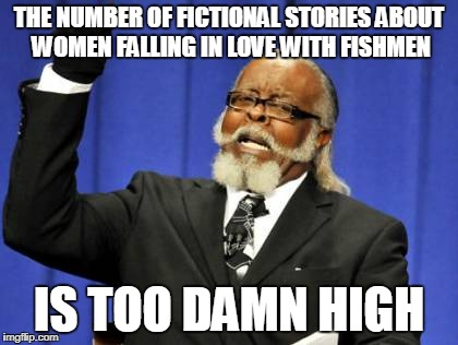 Too Damn High Meme | THE NUMBER OF FICTIONAL STORIES ABOUT WOMEN FALLING IN LOVE WITH FISHMEN IS TOO DAMN HIGH | image tagged in memes,too damn high,AdviceAnimals | made w/ Imgflip meme maker