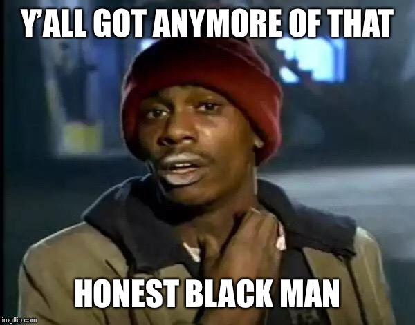 Y'all Got Any More Of That Meme | Y'ALL GOT ANYMORE OF THAT HONEST BLACK MAN | image tagged in memes,y'all got any more of that | made w/ Imgflip meme maker
