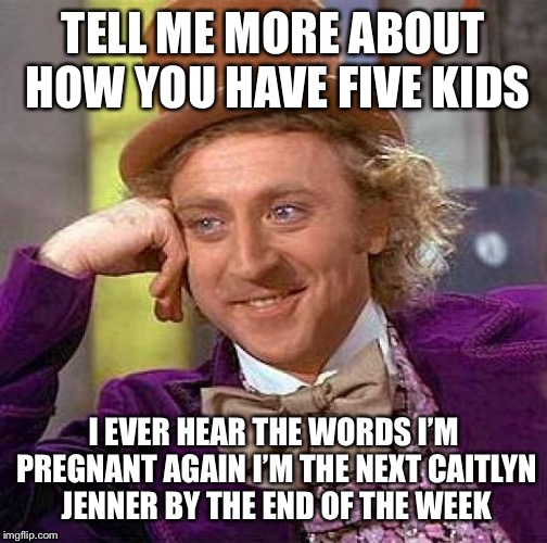 Creepy Condescending Wonka Meme | TELL ME MORE ABOUT HOW YOU HAVE FIVE KIDS I EVER HEAR THE WORDS I'M PREGNANT AGAIN I'M THE NEXT CAITLYN JENNER BY THE END OF THE WEEK | image tagged in memes,creepy condescending wonka | made w/ Imgflip meme maker