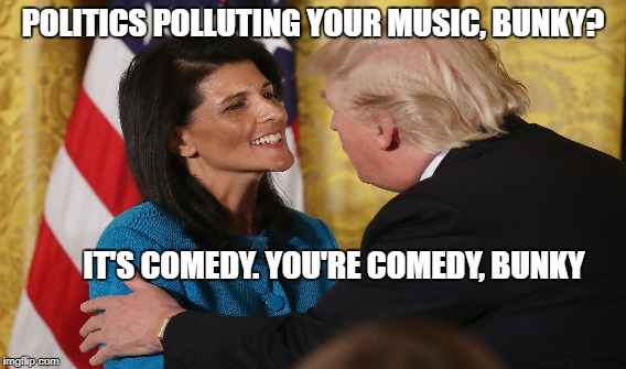 You are the punchline | POLITICS POLLUTING YOUR MUSIC, BUNKY? IT'S COMEDY. YOU'RE COMEDY, BUNKY | image tagged in trump,in a tree,haley | made w/ Imgflip meme maker