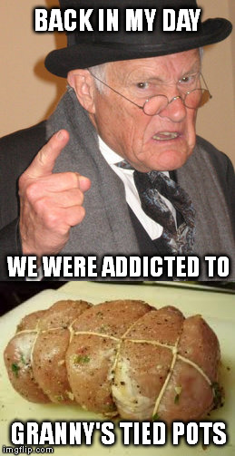 Nutritious Addiction | BACK IN MY DAY GRANNY'S TIED POTS WE WERE ADDICTED TO | image tagged in memes,back in my day,tide pod challenge,tide pods,tide pod | made w/ Imgflip meme maker