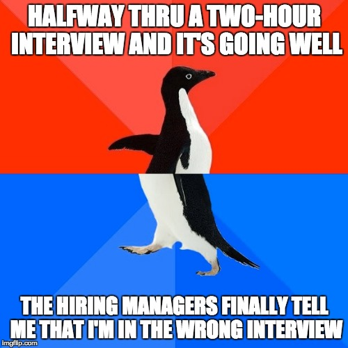 Socially Awesome Awkward Penguin Meme | HALFWAY THRU A TWO-HOUR INTERVIEW AND IT'S GOING WELL THE HIRING MANAGERS FINALLY TELL ME THAT I'M IN THE WRONG INTERVIEW | image tagged in memes,socially awesome awkward penguin,AdviceAnimals | made w/ Imgflip meme maker