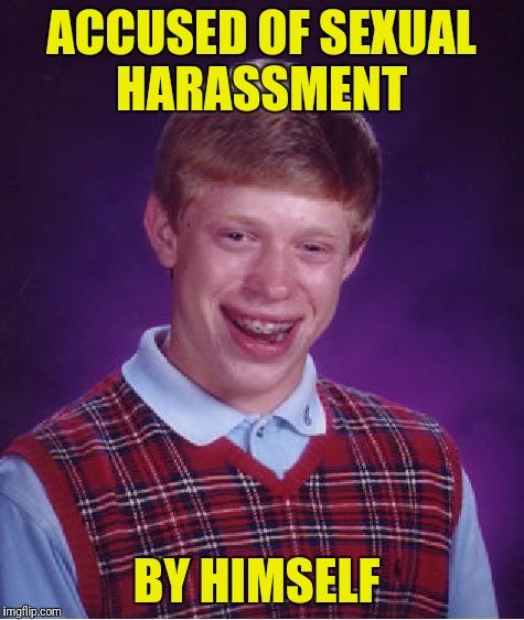 Bad Luck Brian Meme | ACCUSED OF SEXUAL HARASSMENT BY HIMSELF | image tagged in memes,bad luck brian | made w/ Imgflip meme maker