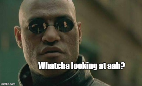 Matrix Morpheus Meme | Whatcha looking at aah? | image tagged in memes,matrix morpheus | made w/ Imgflip meme maker
