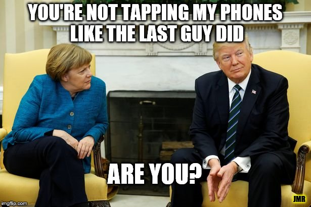 Nope | YOU'RE NOT TAPPING MY PHONES LIKE THE LAST GUY DID ARE YOU? JMR | image tagged in president,donald trump,angela merkel,germany,phones | made w/ Imgflip meme maker