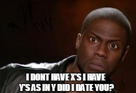 Kevin Hart The Hell Meme | I DONT HAVE X'S I HAVE Y'S AS IN Y DID I DATE YOU? | image tagged in memes,kevin hart the hell | made w/ Imgflip meme maker