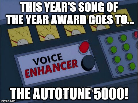 THIS YEAR'S SONG OF THE YEAR AWARD GOES TO... THE AUTOTUNE 5000! | made w/ Imgflip meme maker