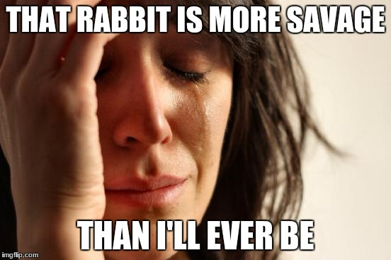 First World Problems Meme | THAT RABBIT IS MORE SAVAGE THAN I'LL EVER BE | image tagged in memes,first world problems | made w/ Imgflip meme maker
