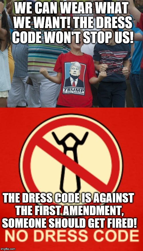 Dress code | WE CAN WEAR WHAT WE WANT! THE DRESS CODE WON'T STOP US! THE DRESS CODE IS AGAINST THE FIRST AMENDMENT, SOMEONE SHOULD GET FIRED! | image tagged in dress code | made w/ Imgflip meme maker
