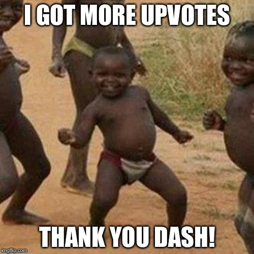 Third World Success Kid Meme | I GOT MORE UPVOTES THANK YOU DASH! | image tagged in memes,third world success kid | made w/ Imgflip meme maker