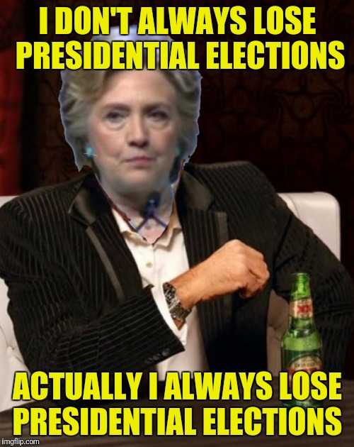 I DON'T ALWAYS LOSE PRESIDENTIAL ELECTIONS ACTUALLY I ALWAYS LOSE PRESIDENTIAL ELECTIONS | made w/ Imgflip meme maker