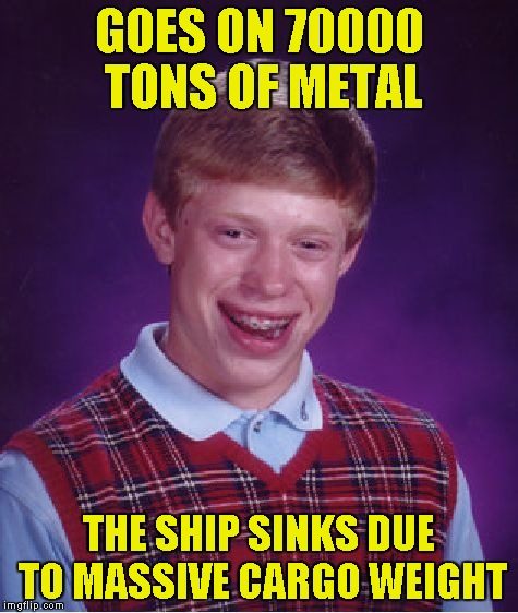 Bad Luck Brian Meme | GOES ON 70000 TONS OF METAL THE SHIP SINKS DUE TO MASSIVE CARGO WEIGHT | image tagged in memes,bad luck brian | made w/ Imgflip meme maker