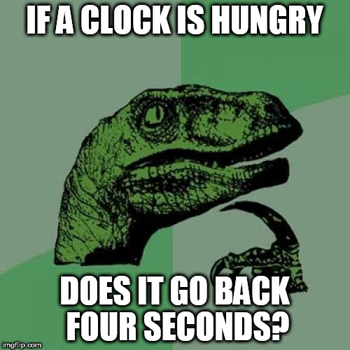 Exceptionally Bad Pun Week a MemefordandSons Event Jan 26 to Feb 2 | IF A CLOCK IS HUNGRY DOES IT GO BACK FOUR SECONDS? | image tagged in memes,philosoraptor | made w/ Imgflip meme maker