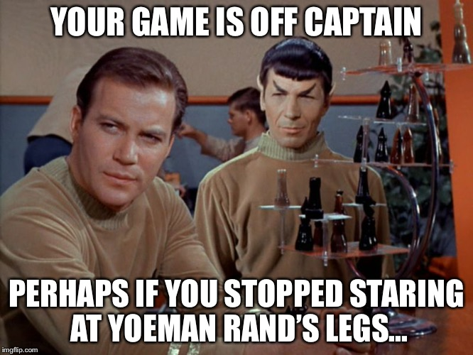 Kirk and Spock play chess | YOUR GAME IS OFF CAPTAIN PERHAPS IF YOU STOPPED STARING AT YOEMAN RAND'S LEGS... | image tagged in kirk and spock play chess | made w/ Imgflip meme maker