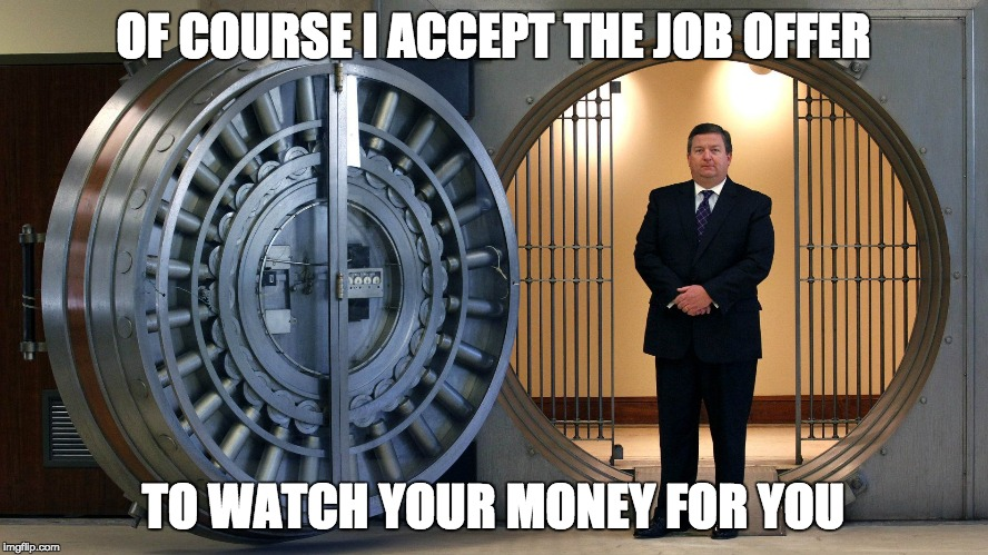OF COURSE I ACCEPT THE JOB OFFER TO WATCH YOUR MONEY FOR YOU | made w/ Imgflip meme maker