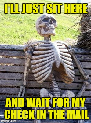Waiting Skeleton Meme | I'LL JUST SIT HERE AND WAIT FOR MY CHECK IN THE MAIL | image tagged in memes,waiting skeleton | made w/ Imgflip meme maker
