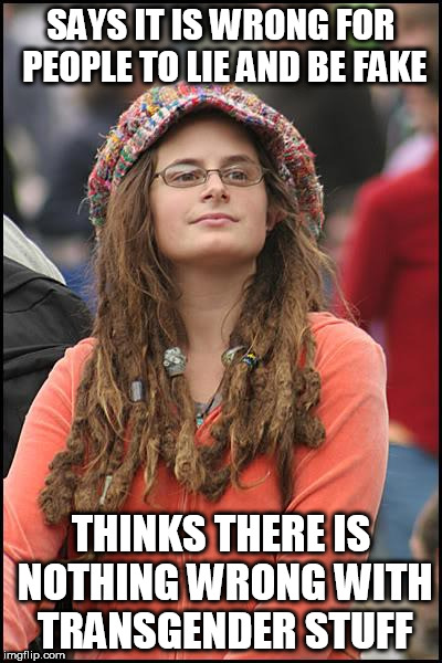 College Liberal Meme | SAYS IT IS WRONG FOR PEOPLE TO LIE AND BE FAKE THINKS THERE IS NOTHING WRONG WITH TRANSGENDER STUFF | image tagged in memes,college liberal | made w/ Imgflip meme maker
