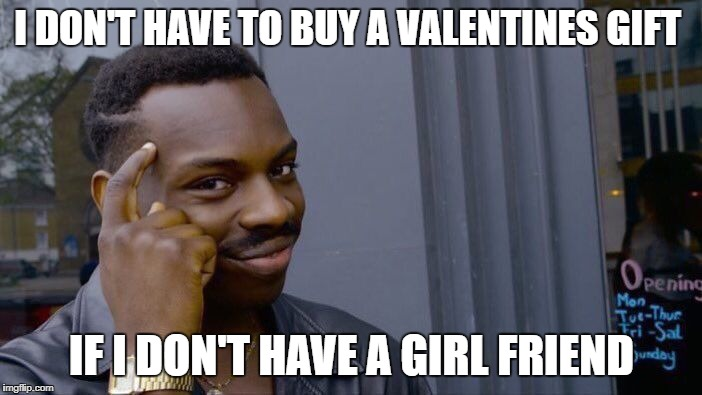 Roll Safe Think About It Meme | I DON'T HAVE TO BUY A VALENTINES GIFT IF I DON'T HAVE A GIRL FRIEND | image tagged in memes,roll safe think about it | made w/ Imgflip meme maker