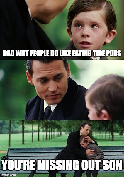 Finding Neverland Meme | DAD WHY PEOPLE DO LIKE EATING TIDE PODS YOU'RE MISSING OUT SON | image tagged in memes,finding neverland | made w/ Imgflip meme maker