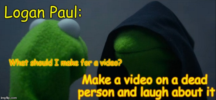 Bad Logan Paul >:( | What should I make for a video? Make a video on a dead person and laugh about it Logan Paul: | image tagged in memes,evil kermit,logan paul,not funny,kermit the frog | made w/ Imgflip meme maker