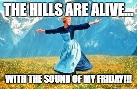 Look At All These | THE HILLS ARE ALIVE... WITH THE SOUND OF MY FRIDAY!!! | image tagged in memes,look at all these | made w/ Imgflip meme maker