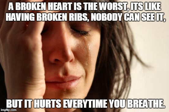 First World Problems Meme | A BROKEN HEART IS THE WORST, ITS LIKE HAVING BROKEN RIBS, NOBODY CAN SEE IT, BUT IT HURTS EVERYTIME YOU BREATHE. | image tagged in memes,first world problems | made w/ Imgflip meme maker