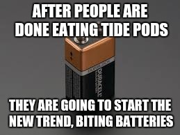 AFTER PEOPLE ARE DONE EATING TIDE PODS THEY ARE GOING TO START THE NEW TREND, BITING BATTERIES | image tagged in battery | made w/ Imgflip meme maker