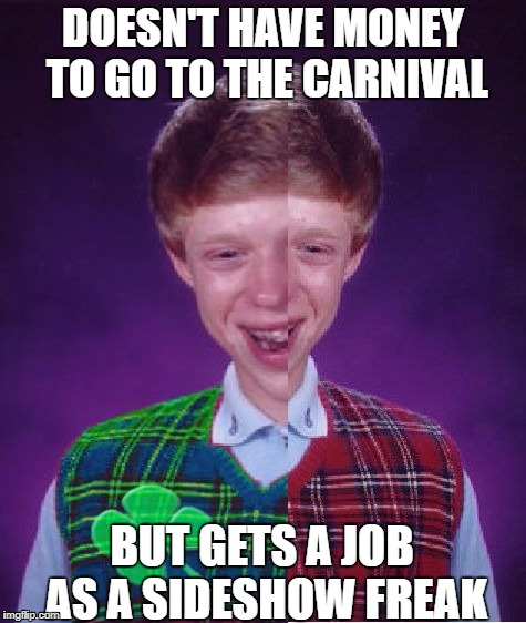 Good/Bad-luck Brian | DOESN'T HAVE MONEY TO GO TO THE CARNIVAL BUT GETS A JOB AS A SIDESHOW FREAK | image tagged in bad luck brian,good luck brian,funny memes | made w/ Imgflip meme maker