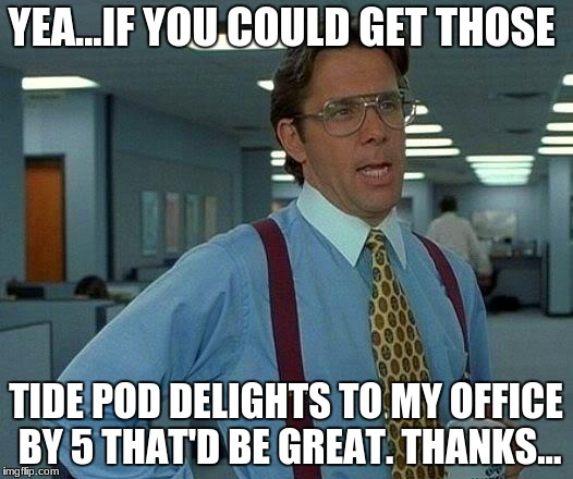 Tide Pod Delights. Yum! | YEA...IF YOU COULD GET THOSE TIDE POD DELIGHTS TO MY OFFICE BY 5 THAT'D BE GREAT. THANKS... | image tagged in memes,that would be great | made w/ Imgflip meme maker